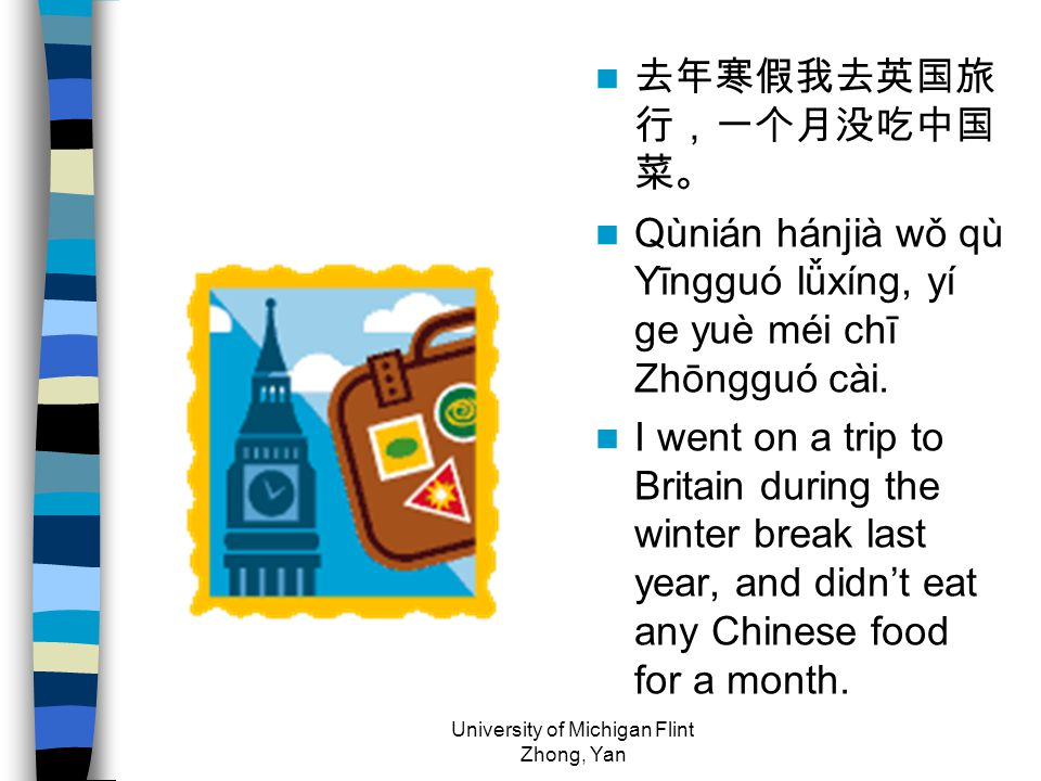 去年寒假我去英国旅 行,一个月没吃中国 菜。 Qùnián hánjià wǒ qù Yīngguó lǚxíng, yí ge yuè méi chī Zhōngguó cài.