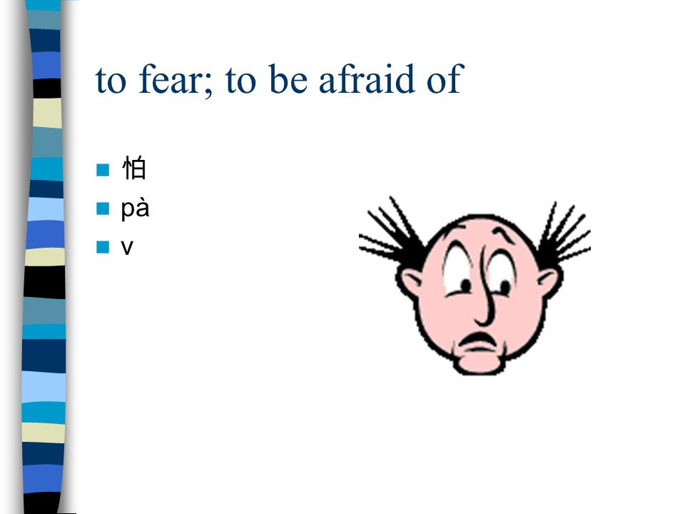 to fear; to be afraid of 怕 pà v