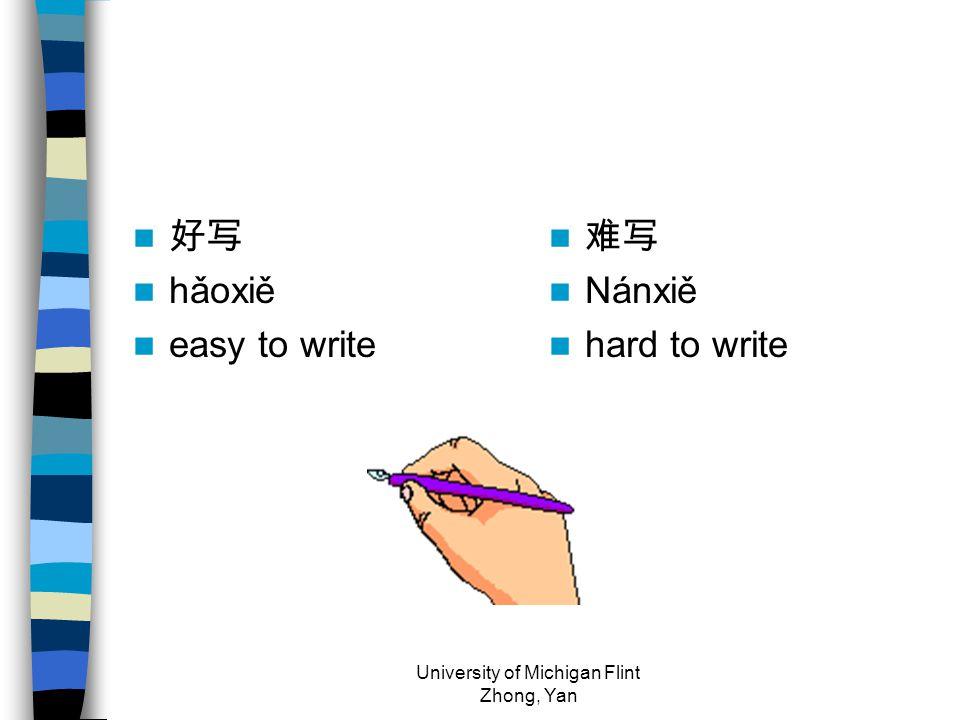 好写 hǎoxiě easy to write 难写 Nánxiě hard to write University of Michigan Flint Zhong, Yan