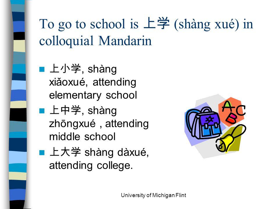 To go to school is 上学 (shàng xué) in colloquial Mandarin 上小学, shàng xiǎoxué, attending elementary school 上中学, shàng zhōngxué, attending middle school 上大学 shàng dàxué, attending college.