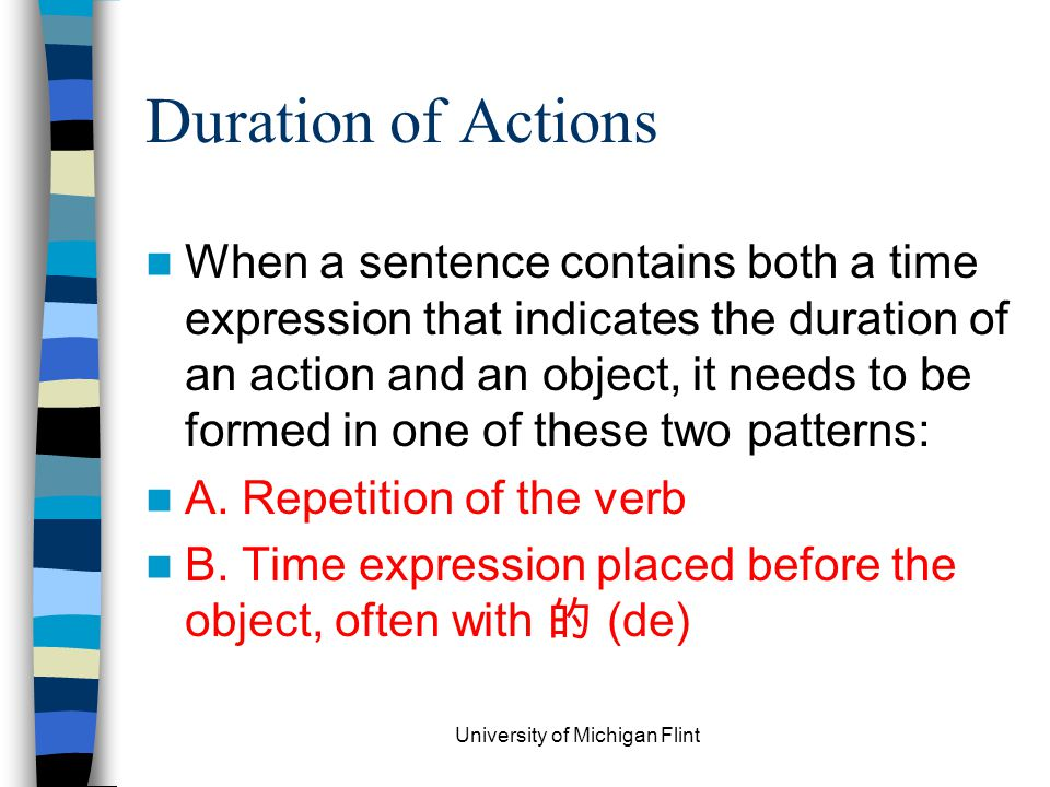 Duration of Actions When a sentence contains both a time expression that indicates the duration of an action and an object, it needs to be formed in one of these two patterns: A.