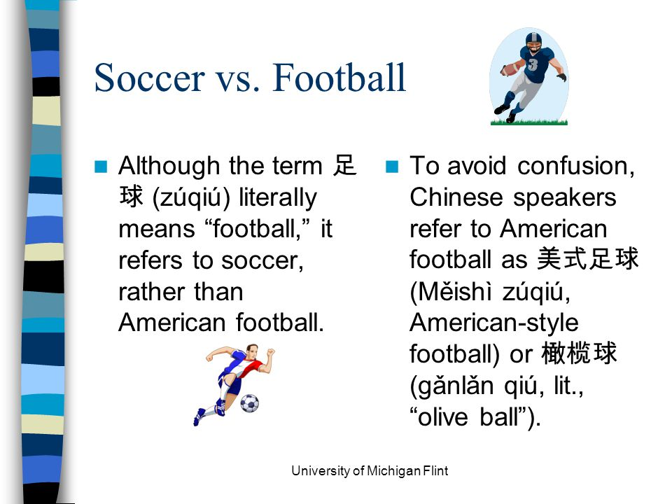 "Soccer vs. Football Although the term 足 球 (zúqiú) literally means ""football,"" it refers to soccer, rather than American football. To avoid confusion,"