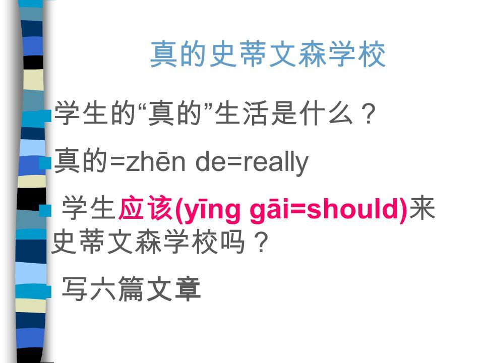 真的史蒂文森学校 学生的 真的 生活是什么? 真的 =zhēn de=really 学生应该 (yīng gāi=should) 来 史蒂文森学校吗? 写六篇文章