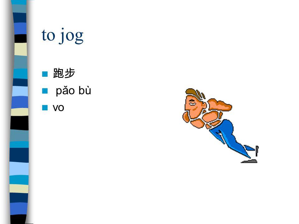to jog 跑步 pǎo bù vo