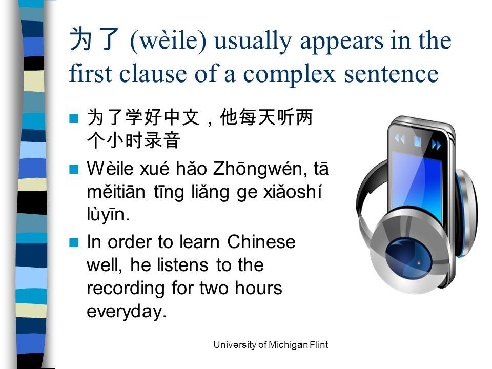 为了 (wèile) usually appears in the first clause of a complex sentence 为了学好中文,他每天听两 个小时录音 Wèile xué hǎo Zhōngwén, tā měitiān tīng liǎng ge xiǎoshí lùyīn.