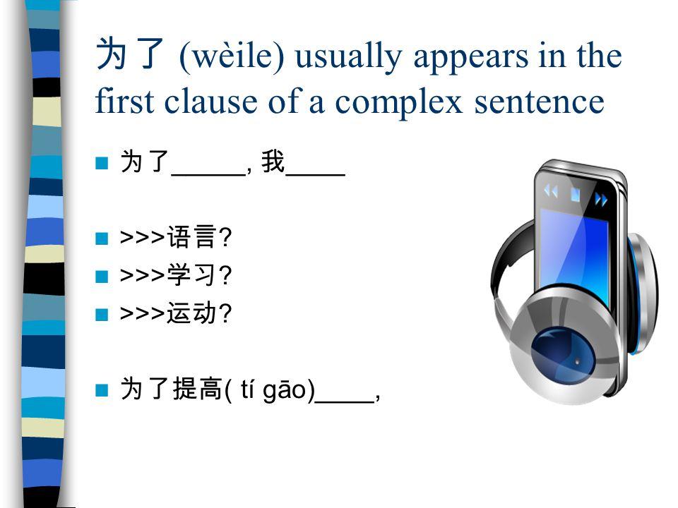 为了 (wèile) usually appears in the first clause of a complex sentence 为了 _____, 我 ____ >>> 语言 .