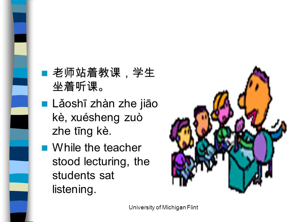 老师站着教课,学生 坐着听课。 Lǎoshī zhàn zhe jiāo kè, xuésheng zuò zhe tīng kè. While the teacher stood lecturing, the students sat listening. University of Michig
