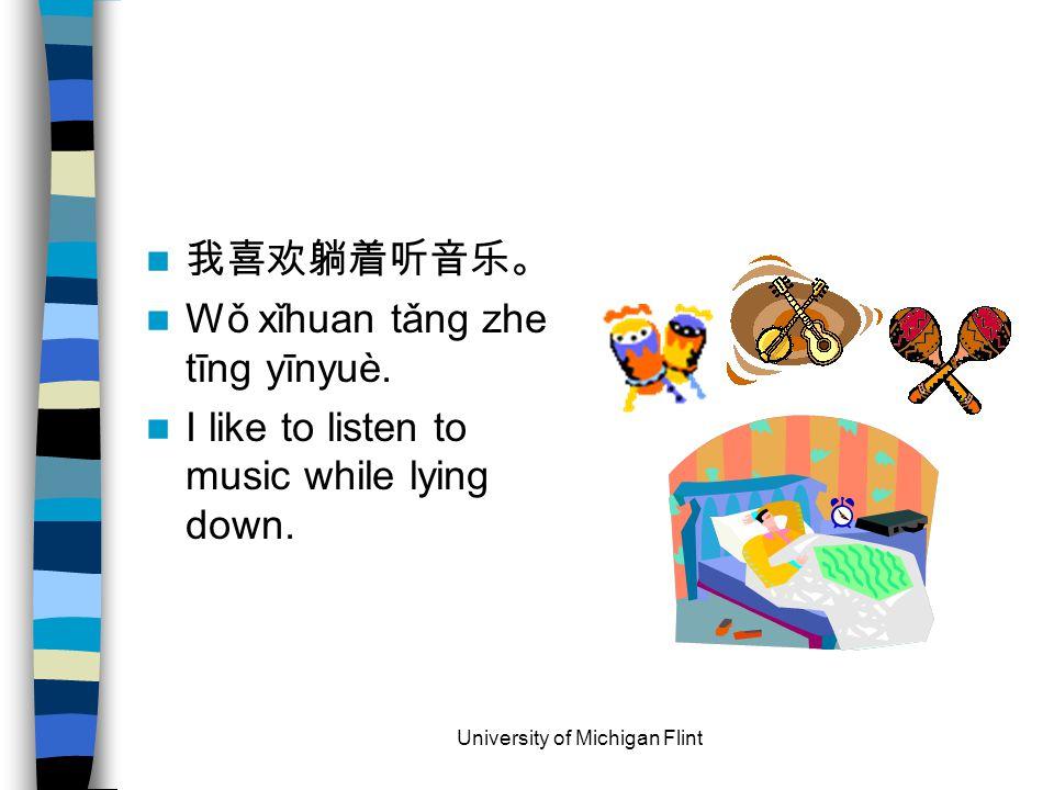 我喜欢躺着听音乐。 Wǒ xǐhuan tǎng zhe tīng yīnyuè. I like to listen to music while lying down.