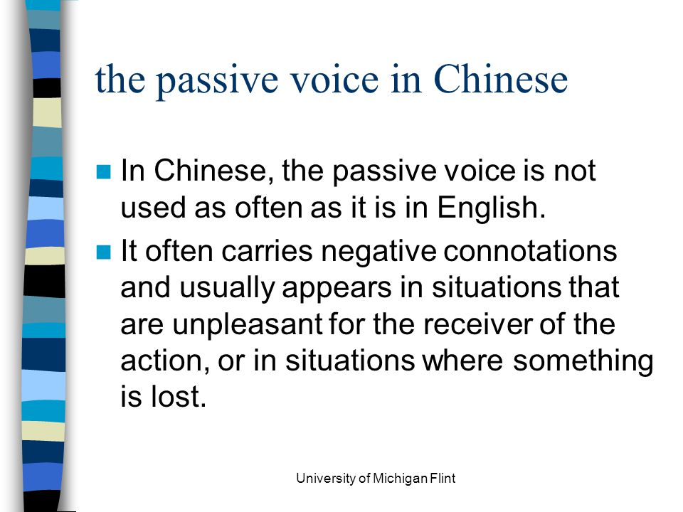 the passive voice in Chinese In Chinese, the passive voice is not used as often as it is in English. It often carries negative connotations and usuall