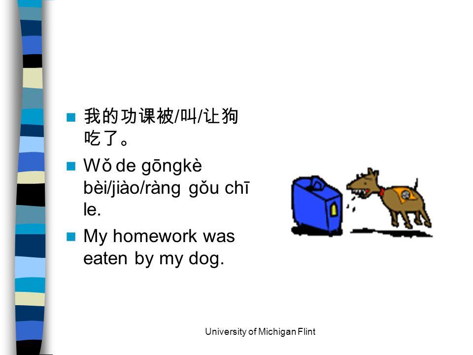 我的功课被 / 叫 / 让狗 吃了。 Wǒ de gōngkè bèi/jiào/ràng gǒu chī le.