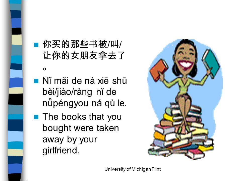 你买的那些书被 / 叫 / 让你的女朋友拿去了 。 Nǐ mǎi de nà xiē shū bèi/jiào/ràng nǐ de nǚpéngyou ná qù le.