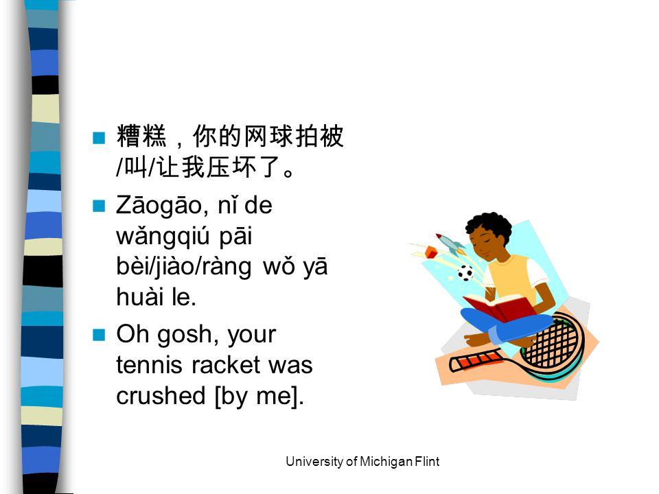 糟糕,你的网球拍被 / 叫 / 让我压坏了。 Zāogāo, nǐ de wǎngqiú pāi bèi/jiào/ràng wǒ yā huài le.