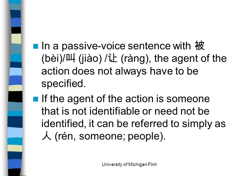 In a passive-voice sentence with 被 (bèi)/ 叫 (jiào) / 让 (ràng), the agent of the action does not always have to be specified.