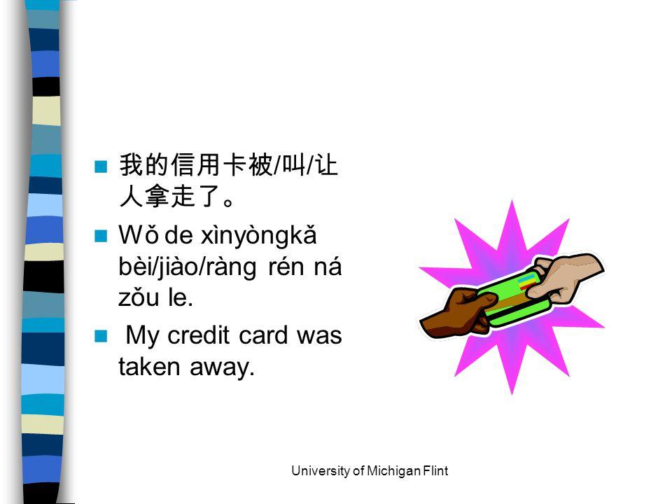 我的信用卡被 / 叫 / 让 人拿走了。 Wǒ de xìnyòngkǎ bèi/jiào/ràng rén ná zǒu le.