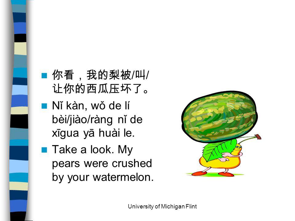 你看,我的梨被 / 叫 / 让你的西瓜压坏了。 Nǐ kàn, wǒ de lí bèi/jiào/ràng nǐ de xīgua yā huài le.