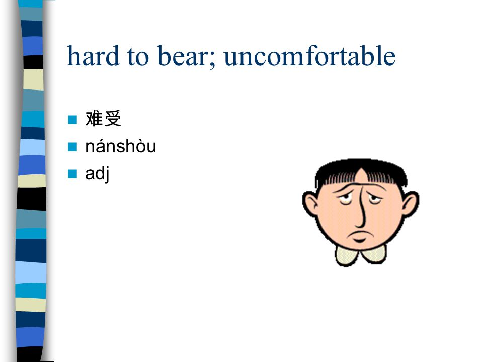 hard to bear; uncomfortable 难受 nánshòu adj