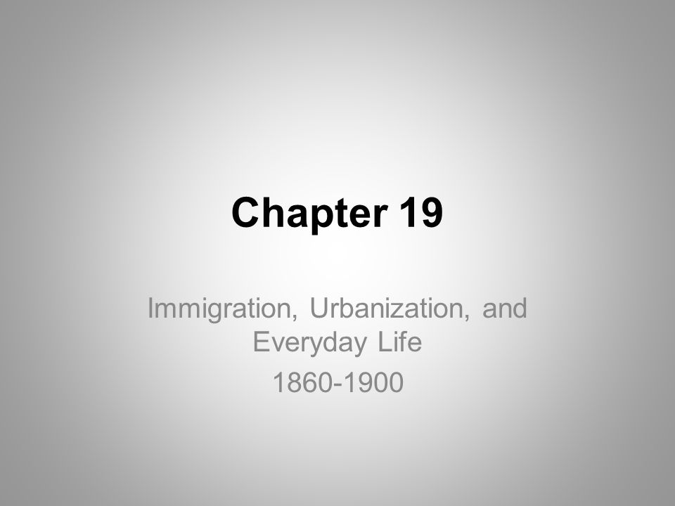 Chapter 19 Immigration, Urbanization, and Everyday Life 1860-1900
