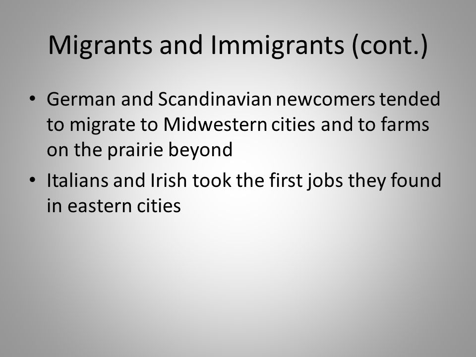 Migrants and Immigrants (cont.) German and Scandinavian newcomers tended to migrate to Midwestern cities and to farms on the prairie beyond Italians a