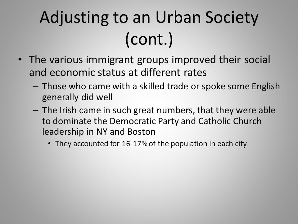 Adjusting to an Urban Society (cont.) The various immigrant groups improved their social and economic status at different rates – Those who came with