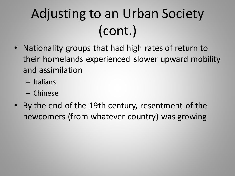 Adjusting to an Urban Society (cont.) Nationality groups that had high rates of return to their homelands experienced slower upward mobility and assim