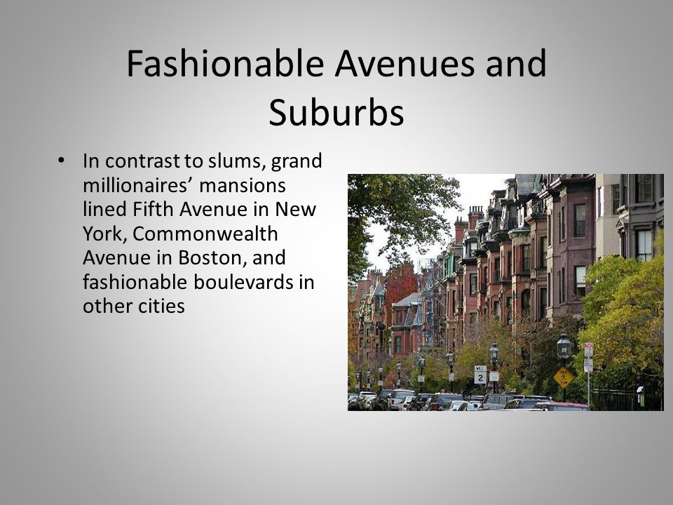 Fashionable Avenues and Suburbs In contrast to slums, grand millionaires' mansions lined Fifth Avenue in New York, Commonwealth Avenue in Boston, and