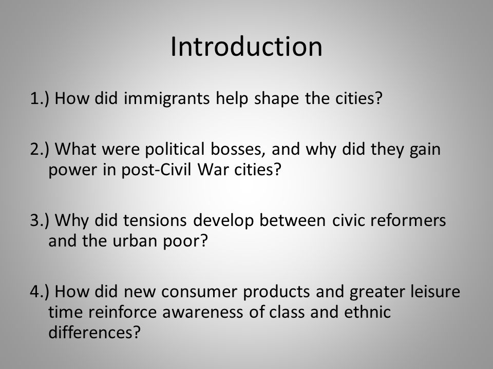 Introduction 1.) How did immigrants help shape the cities? 2.) What were political bosses, and why did they gain power in post-Civil War cities? 3.) W