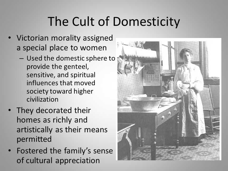 The Cult of Domesticity Victorian morality assigned a special place to women – Used the domestic sphere to provide the genteel, sensitive, and spiritu