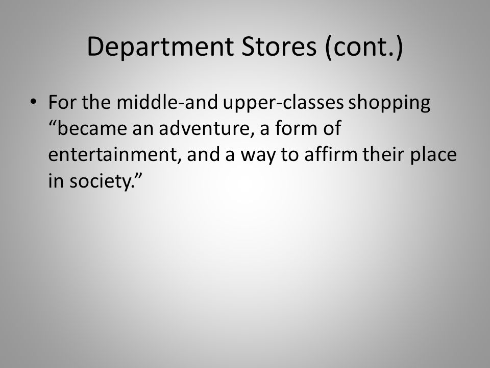 "Department Stores (cont.) For the middle-and upper-classes shopping ""became an adventure, a form of entertainment, and a way to affirm their place in"