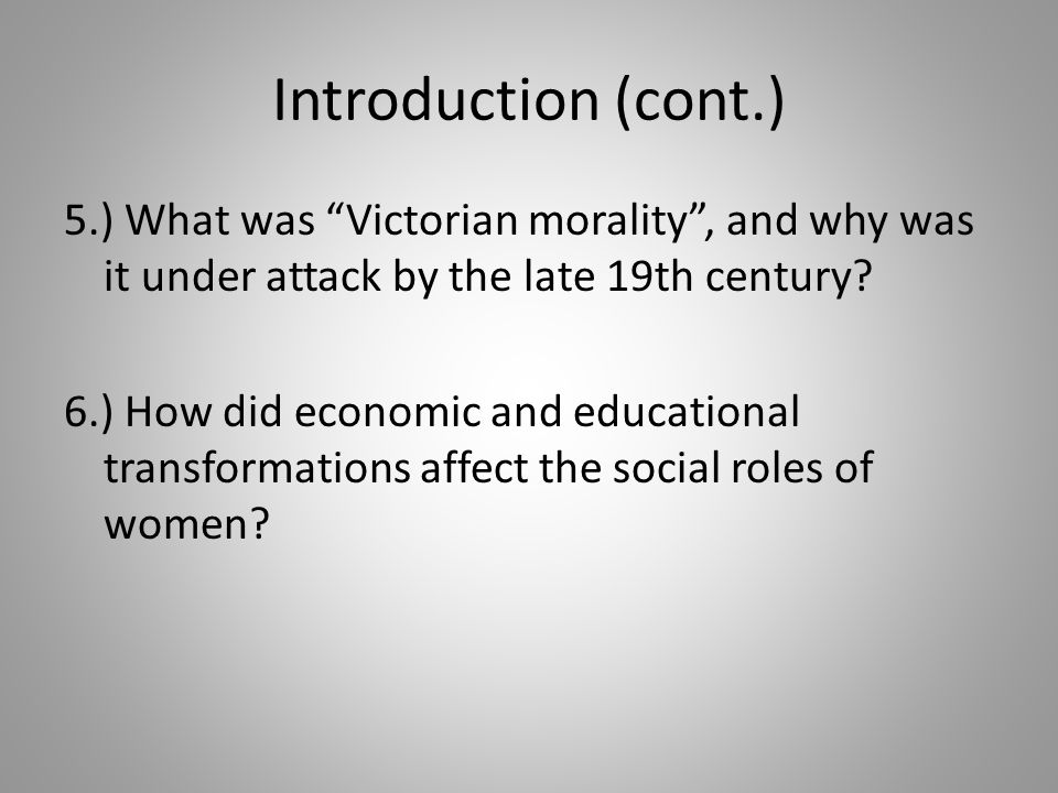 "Introduction (cont.) 5.) What was ""Victorian morality"", and why was it under attack by the late 19th century? 6.) How did economic and educational tra"