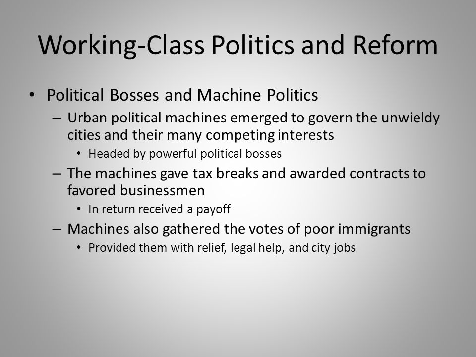 Working-Class Politics and Reform Political Bosses and Machine Politics – Urban political machines emerged to govern the unwieldy cities and their man