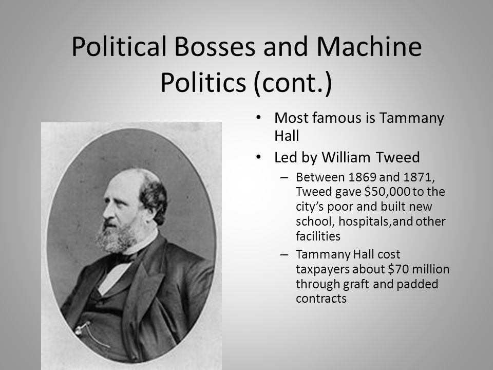 Political Bosses and Machine Politics (cont.) Most famous is Tammany Hall Led by William Tweed – Between 1869 and 1871, Tweed gave $50,000 to the city