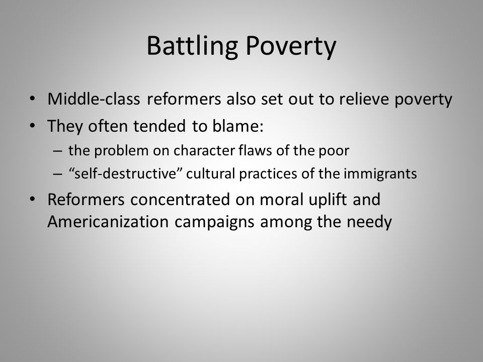 "Battling Poverty Middle-class reformers also set out to relieve poverty They often tended to blame: – the problem on character flaws of the poor – ""se"
