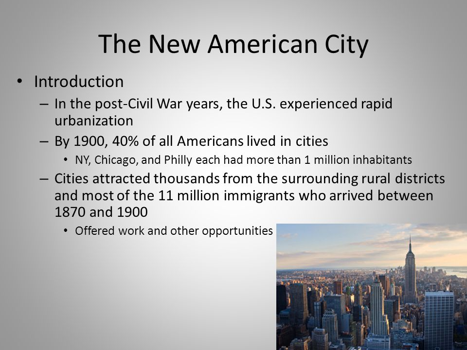 The New American City Introduction – In the post-Civil War years, the U.S. experienced rapid urbanization – By 1900, 40% of all Americans lived in cit