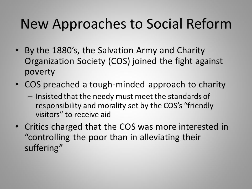 New Approaches to Social Reform By the 1880's, the Salvation Army and Charity Organization Society (COS) joined the fight against poverty COS preached