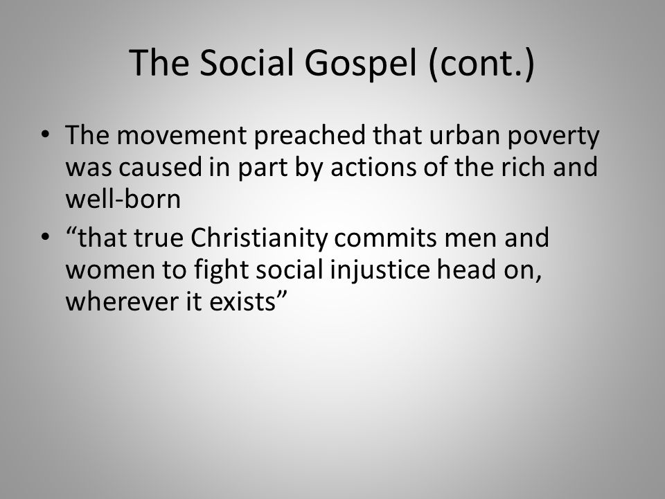 "The Social Gospel (cont.) The movement preached that urban poverty was caused in part by actions of the rich and well-born ""that true Christianity com"