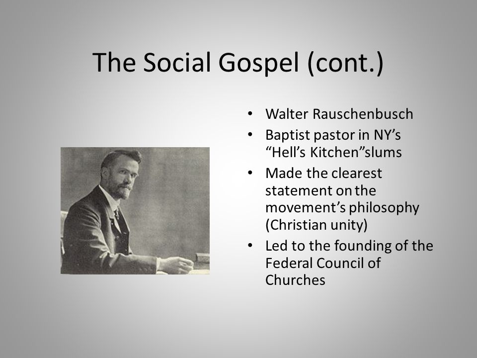 "The Social Gospel (cont.) Walter Rauschenbusch Baptist pastor in NY's ""Hell's Kitchen""slums Made the clearest statement on the movement's philosophy ("