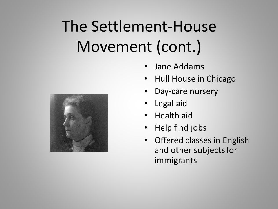 The Settlement-House Movement (cont.) Jane Addams Hull House in Chicago Day-care nursery Legal aid Health aid Help find jobs Offered classes in Englis