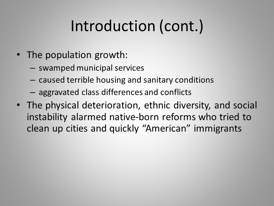 Introduction (cont.) The population growth: – swamped municipal services – caused terrible housing and sanitary conditions – aggravated class differen