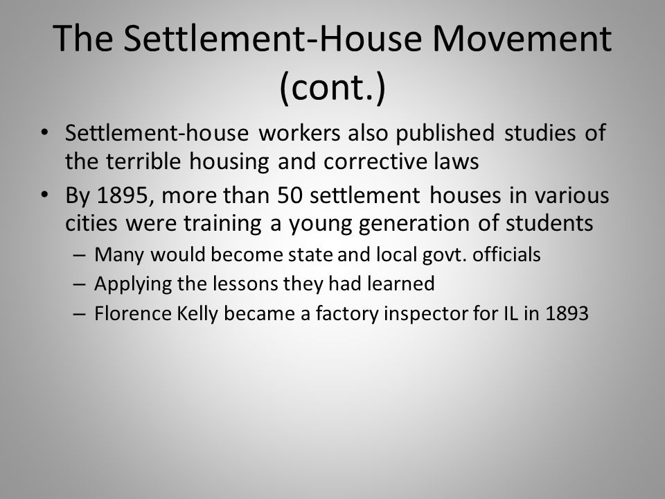 The Settlement-House Movement (cont.) Settlement-house workers also published studies of the terrible housing and corrective laws By 1895, more than 5