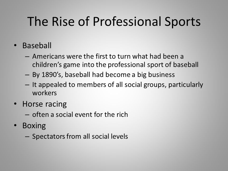 The Rise of Professional Sports Baseball – Americans were the first to turn what had been a children's game into the professional sport of baseball –