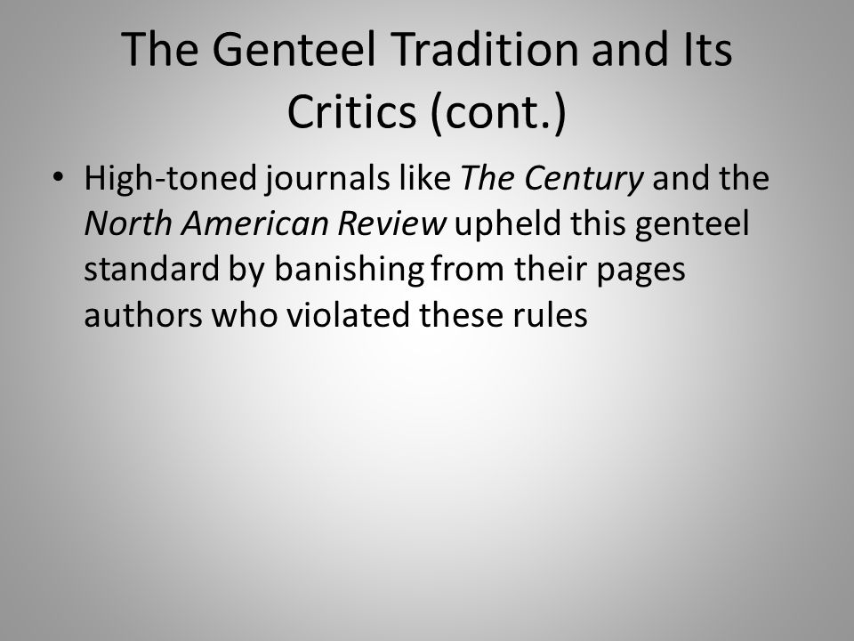 The Genteel Tradition and Its Critics (cont.) High-toned journals like The Century and the North American Review upheld this genteel standard by banis