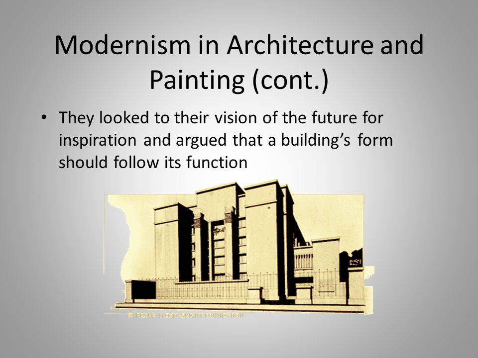Modernism in Architecture and Painting (cont.) They looked to their vision of the future for inspiration and argued that a building's form should foll