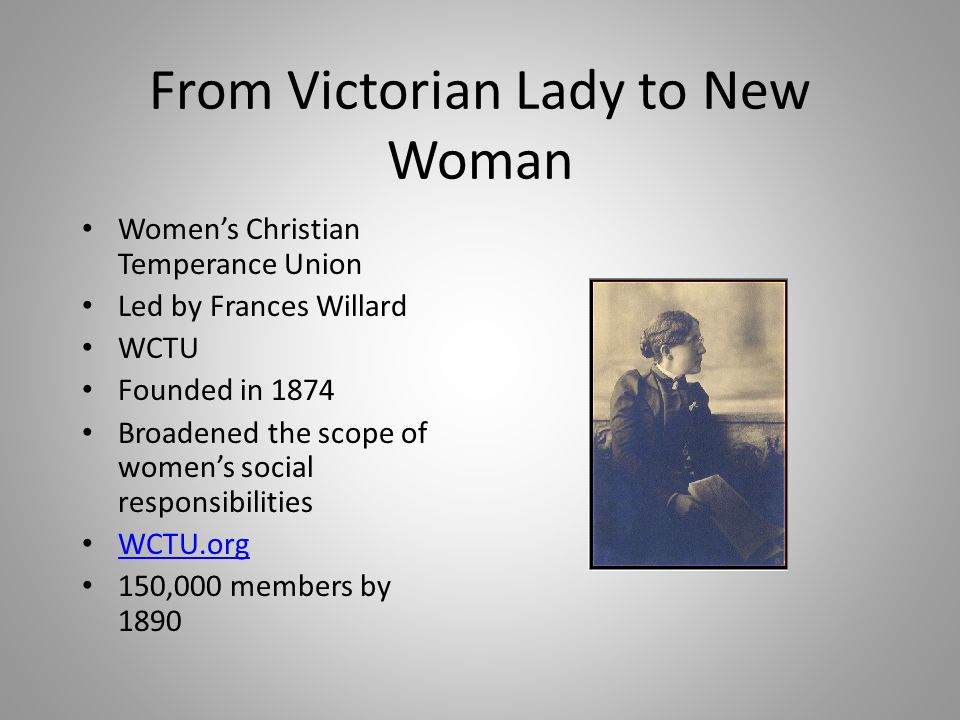 From Victorian Lady to New Woman Women's Christian Temperance Union Led by Frances Willard WCTU Founded in 1874 Broadened the scope of women's social