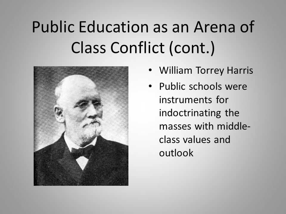 Public Education as an Arena of Class Conflict (cont.) William Torrey Harris Public schools were instruments for indoctrinating the masses with middle