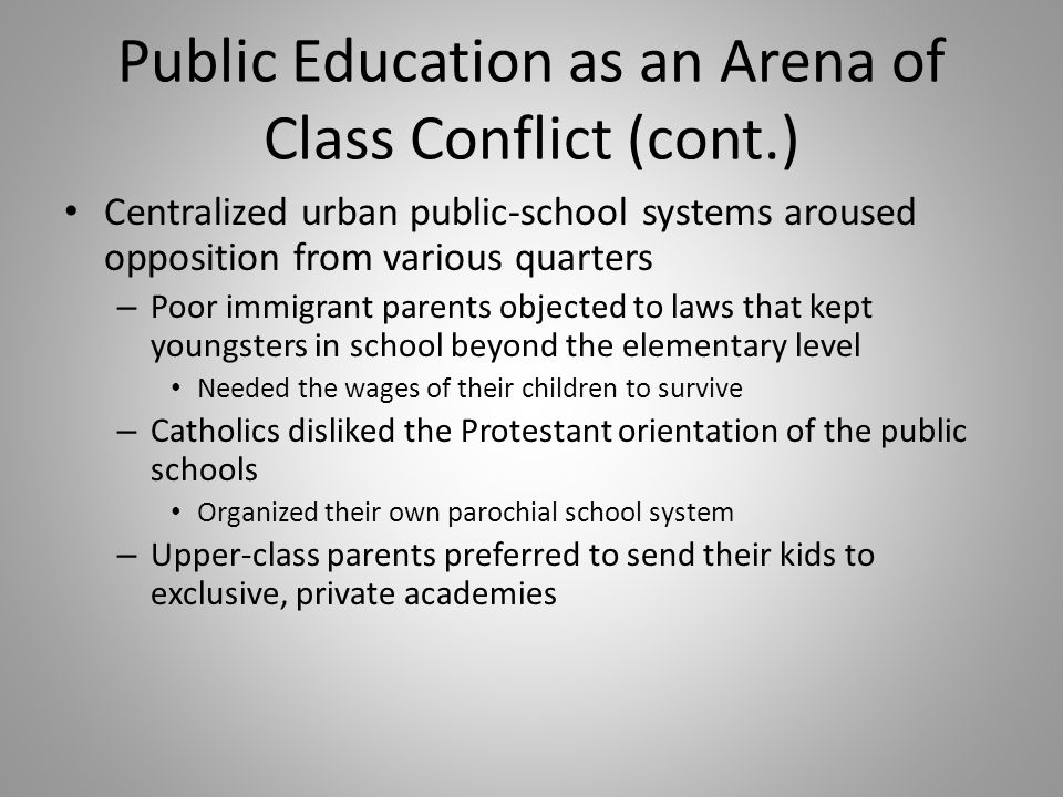 Public Education as an Arena of Class Conflict (cont.) Centralized urban public-school systems aroused opposition from various quarters – Poor immigra