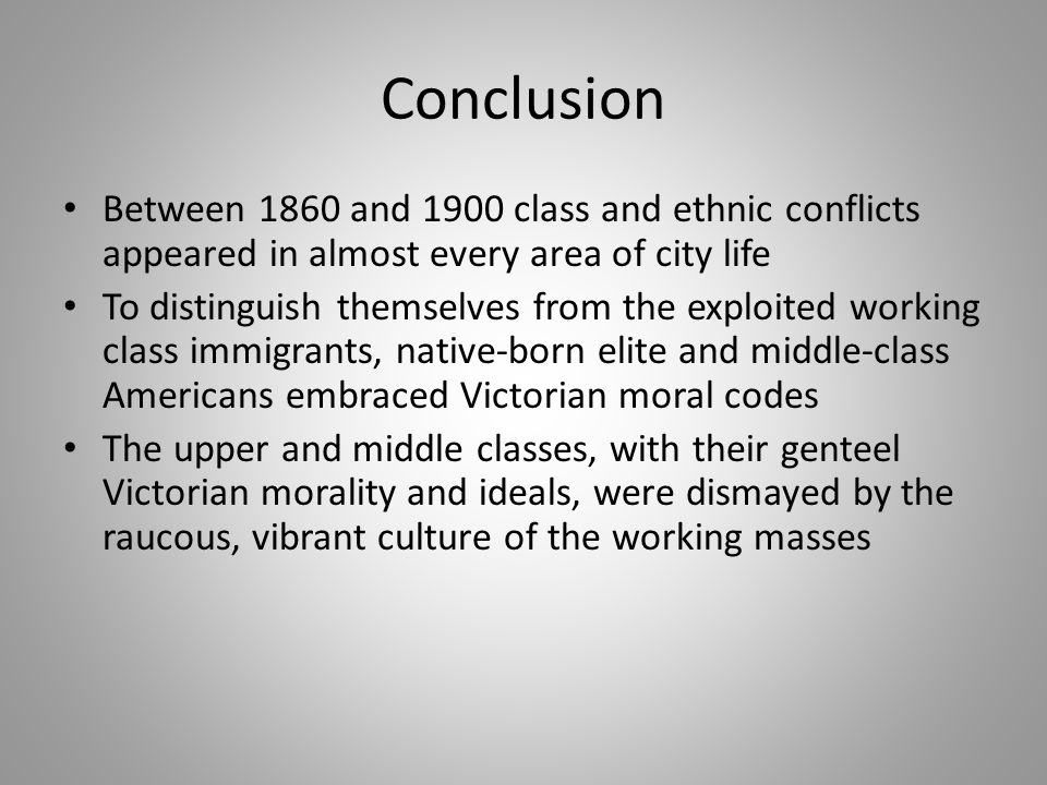 Conclusion Between 1860 and 1900 class and ethnic conflicts appeared in almost every area of city life To distinguish themselves from the exploited wo