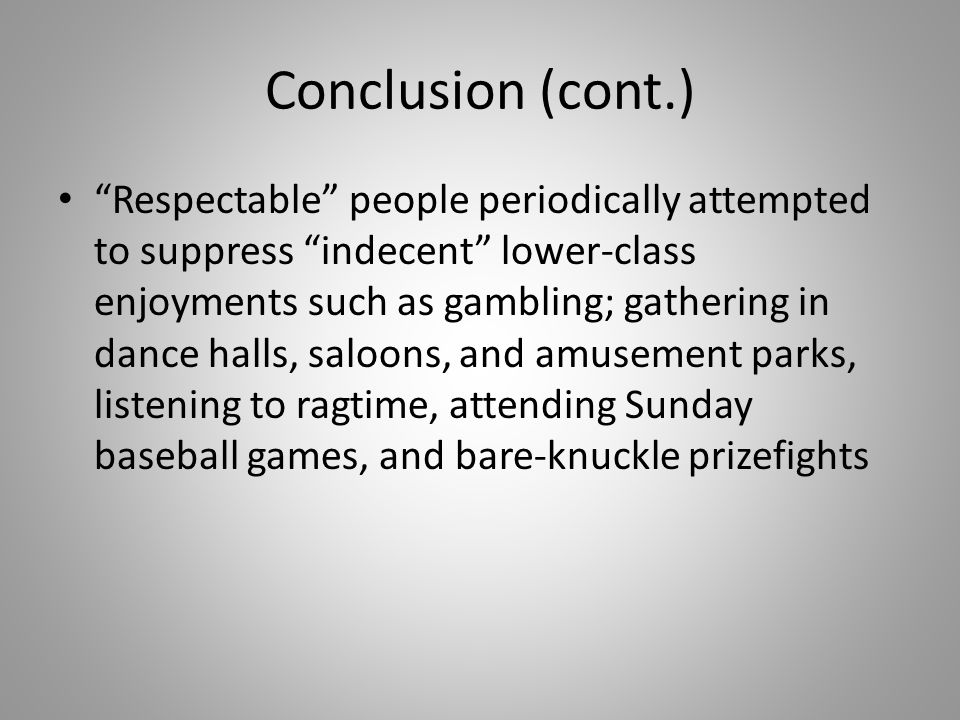 "Conclusion (cont.) ""Respectable"" people periodically attempted to suppress ""indecent"" lower-class enjoyments such as gambling; gathering in dance hall"