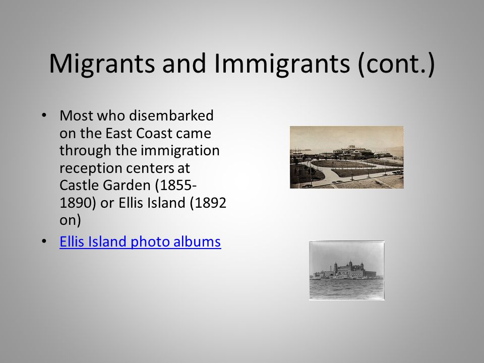 Migrants and Immigrants (cont.) Most who disembarked on the East Coast came through the immigration reception centers at Castle Garden (1855- 1890) or