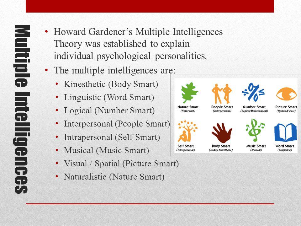 Multiple Intelligences Howard Gardener's Multiple Intelligences Theory was established to explain individual psychological personalities.