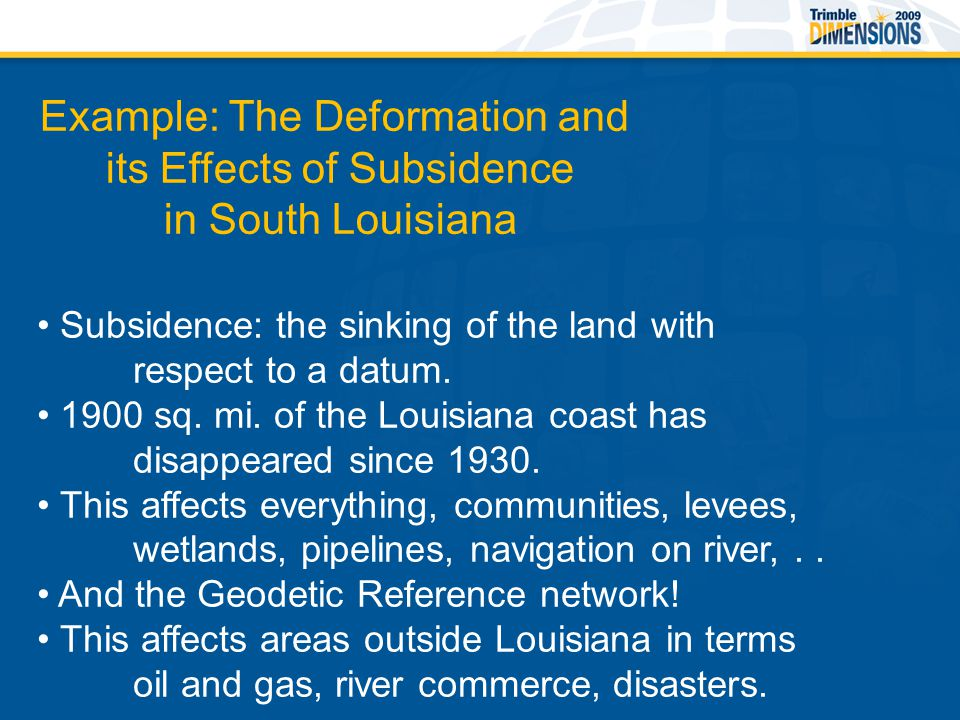 Example: The Deformation and its Effects of Subsidence in South Louisiana Subsidence: the sinking of the land with respect to a datum.
